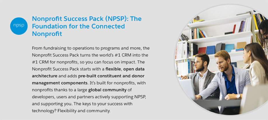 The Salesforce community is also dedicated to the promotion and improvement of the Nonprofit Success Pack (NPSP), a Salesforce-based app designed specifically around the CRM needs of nonprofits. Contact CTComp today with your nonprofit Salesforce needs.